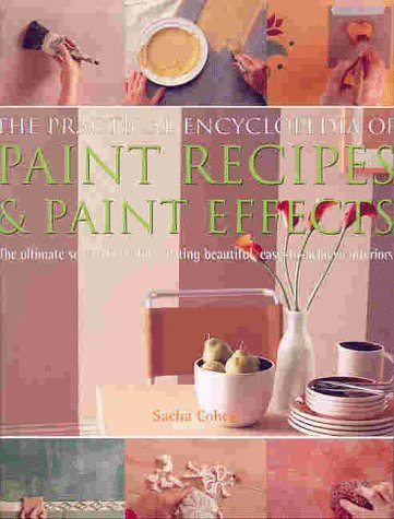 The Practical Encyclopedia of Paint Recipes, Paint Effects & Special Finishes: The Ultimate Source Book for Creating Beautiful, Easy-to-Achieve Interiors (0754801993) by Sacha Cohen