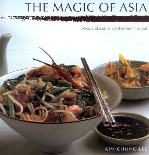 the Magic of Asia: Exotic and Aromatic Dishes from the East: Lee, Kim Chung