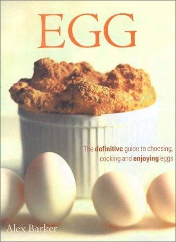 Egg: The Definitive Guide to Choosing, Cooking and Enjoying Eggs: Alex Barker