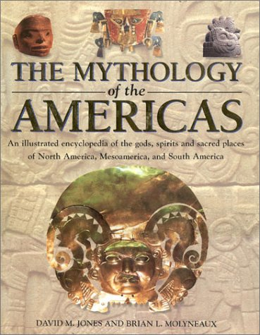 The Mythology of the Americas: An Illustrated Encyclopedia of Gods, Goddesses, Monsters and Mythical Places from North, South and Central America (9780754805670) by Brian Leigh Molyneaux