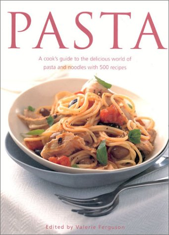 Pasta: A Cook's Guide to the Delicious World of Pasta and Noodles, with 500 Recipes: Ferguson,...