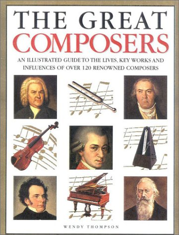 9780754806813: The Great Composers: An Illustrated Guide to the Lives, Key Works and Influences of Over 120 Renowned Composers