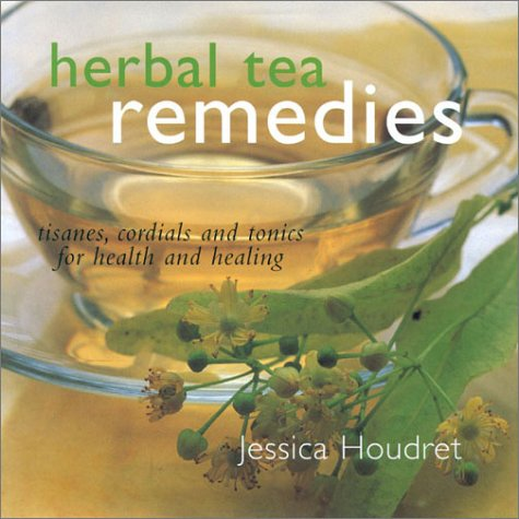 Herbal Tea Remedies: Tisanes, Cordials and Tonics for Health and Healing: Houdret, Jessica