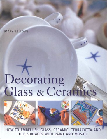 Decorating Glass & Ceramics: How to Embellish Glass, Ceramic, Terracotta and Tile Surfaces With P...