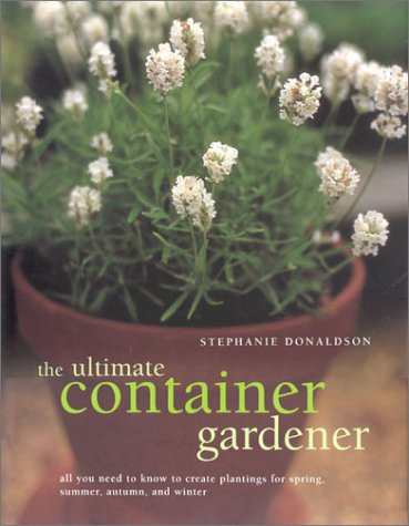 The Ultimate Container Gardener: All You Need to Know to Create Plantings for Spring, Summer, Fal...