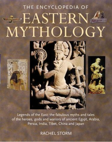 9780754812555: The Encyclopedia of Eastern Mythology: Legends of the East : The Fabulous Myths and Tales of the Heroes, Gods and Warriors of Ancient Egypt, Arabia, Persia, India, Tibet, China and Japan