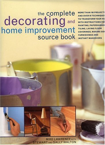 9780754813903: The Complete Decorating and Home Improvement Source Book: More Than 180 Projects and Over 95 Techniques To Transform Your Home With Instructions For ... Tiling, Laying Floor Coverings, Ma