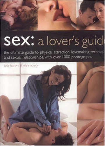 9780754815273: Sex: A Lover's Guide: The Ultimate Guide To Physical Attraction, Lovemaking Techniques and Sexual Relationships with over 1,000 Photographs