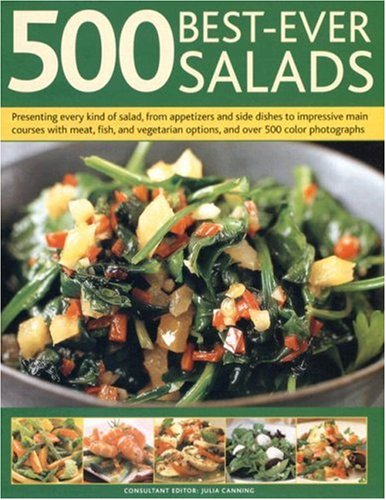 500 Best-Ever Salads: Presenting Every Kind Of Salad From Appetizers And Side Dishes To Impressive ...