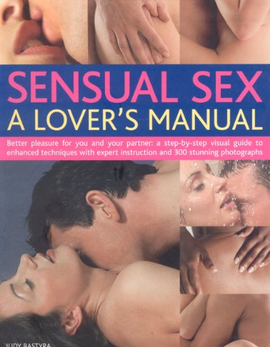 9780754817093: Sensual Sex: A Lover's Manual: Better Pleasure For You And Your Partner: A Complete Step-By-Step Visual Guide To Enhanced Techniques With Expert Instruction And 300 Stunning Photographs