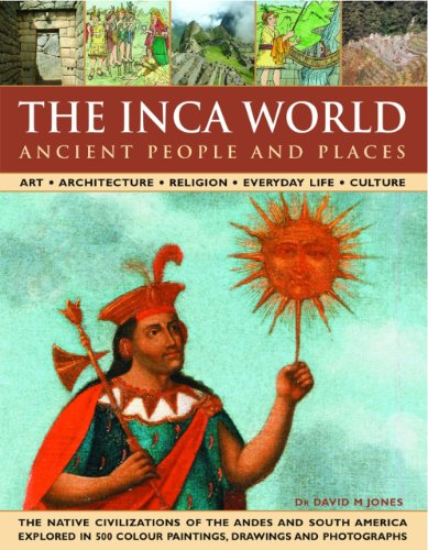 9780754817260: The Inca World: Ancient People & Places: Art, architecture, religion, everyday life and culture: the native civilizations of the Andes & South America ... 500 color paintings, drawings and photographs