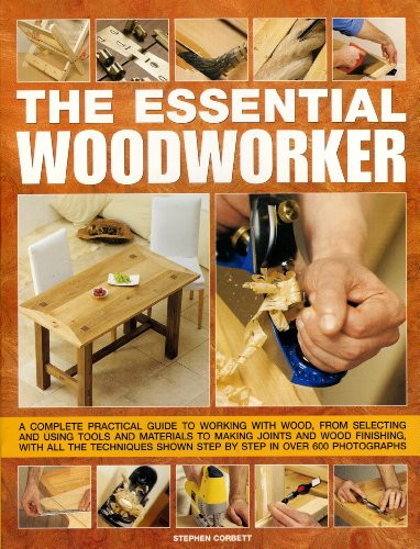 9780754817536: The Essential Woodworker: A Complete Practical Guide to Working with Wood, from Selecting and Using Tools and Materials to Making Joints and Wood ... Shown Step by Step in 500 Photographs