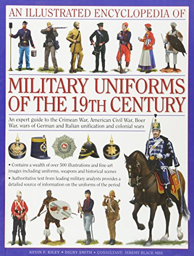 9780754819011: An Illustrated Encyclopedia of Military Uniforms of the 19th Century: An Expert Guide to the American Civil War, the Boer War, the Wars of German and Italian Unification and the Colonial Wars