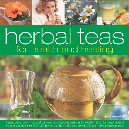 Herbal Teas for Health and Healing: Make your own natural drinks to improve zest and vitality, and ...