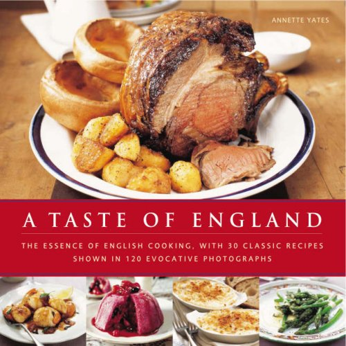 A Taste of England: The Essence of English Cooking, With 30 Classic Recipes Shown in 100 Evocativ...
