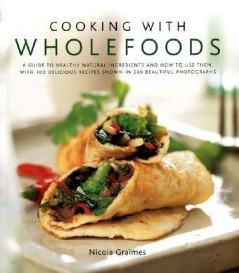 9780754819288: Cooking With Wholefoods: A Guide to Healthy Natural Ingredients and How to Use Them, With 100 Delicious Recipes Shown in 300 Beautiful Photographs