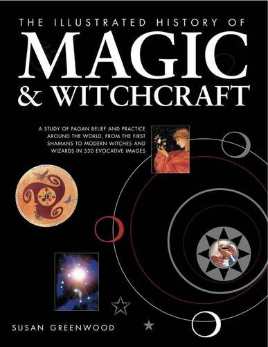 9780754820604: The Illustrated History of Magic & Witchcraft: A study of pagan belief and practice around the world, from the first shamans to modern witches and wizards in 530 evocative images
