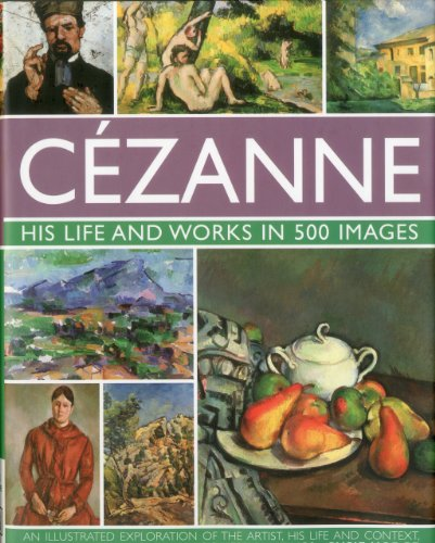 9780754823131: Cezanne: His life and works in 500 images: An illustrated exploration of the artist, his life and context, with a gallery of 300 of his finest paintings