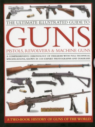 9780754823766: The Ultimate Illustrated Guide to Guns, Pistols, Revolvers & Machine Guns: A Comprehensive Chronology of Firearms With Full Technical Specifications, Shown in 1150 Expert Photographs and Diagrams