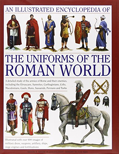 9780754823872: An Illustrated Encyclopedia of the Uniforms of the Roman World: A Detailed Study of the Armies of Rome and Their Enemies, Including the Etruscans, ... Gauls, Huns, Sassaids, Persians and Turks