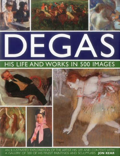 9780754823889: Degas, His Life and Works in 500 Images: An Illustrated Exploration of the Artist, His Life and Context, With a Gallery of 500 of His Finest Paintings and Sculptures