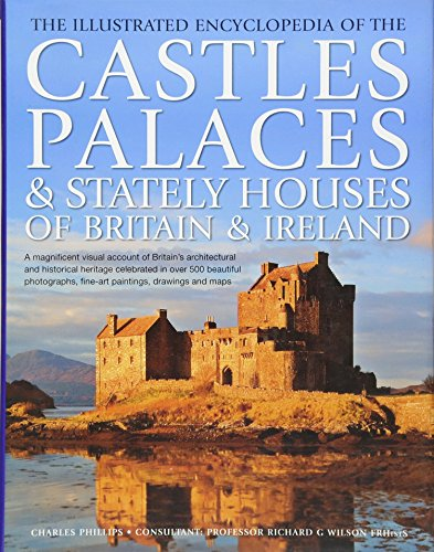9780754824756: The Illustrated Encyclopedia of the Castles, Palaces & Stately Houses of Britain & Ireland: A magnificent visual account of Britain's architectural ... fine-art paintings, drawings and maps