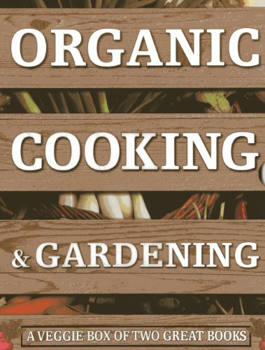 Organic Cooking and Gardening: A Veggie Box of Two Great Books: The Ultimate Boxed Book Set for the...