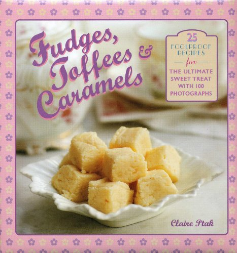 9780754827320: Fudges, Toffees & Caramels: 25 foolproof recipes for the ultimate sweet tooth with 100 photographs