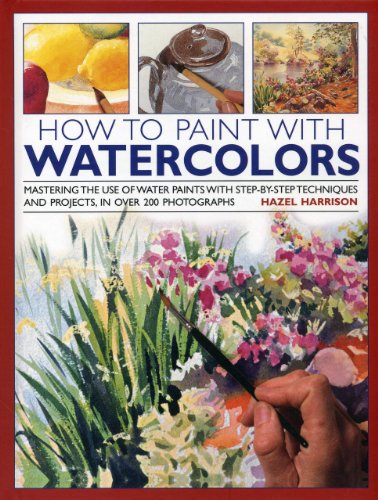 9780754827511: How to Paint with Watercolours: Mastering the Use of Water Paints with Step-by-Step Techniques and Projects, in Over 200 Photographs