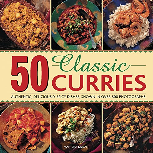 50 Classic Curries: Authentic, Deliciously Spicy Dishes, Shown In Over 300 Photographs: Manisha ...