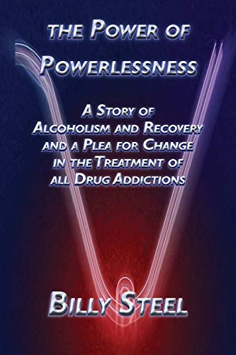 The Power Of Powerlessness: A Story Of Alcoholism And Recovery And A Plea For Change In The Treat...