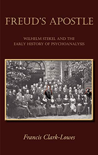 Freuds Apostle - Wilhelm Stekel and the Early History of Psychoanalysis: Francis Clark-Lowes