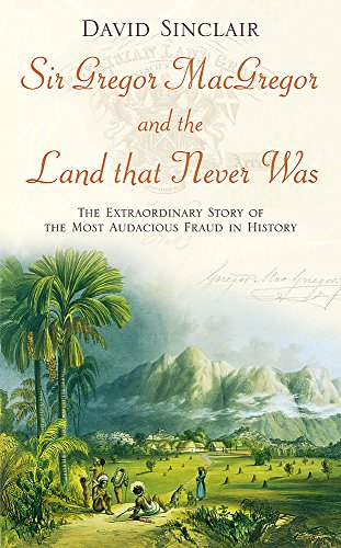 Sir Gregor MacGregor and the Land That Never Was. The Extraordinary Story of the Most Audacious F...