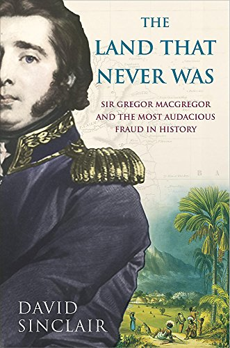 9780755310807: Sir Gregor Macgregor and the Land That Never Was: The Extraordinary Story of the Most Audacious Fraud in History