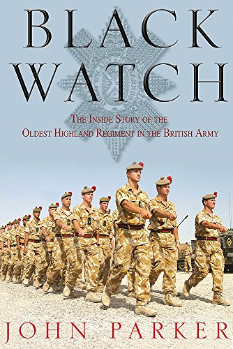 Black Watch The Inside Story of the Oldest Highland Regiment in the British Army: Parker, John
