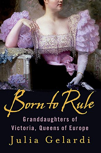 9780755313921: Born to Rule: Granddaughters of Victoria, Queens of Europe
