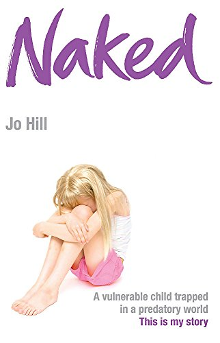 Naked: A Vulnerable Child Trapped in a: Hill, Jo