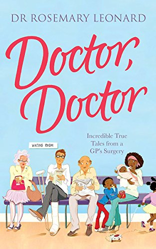 Doctor, Doctor: Incredible True Tales from a GP's Surgery: Leonard, Dr Rosemary
