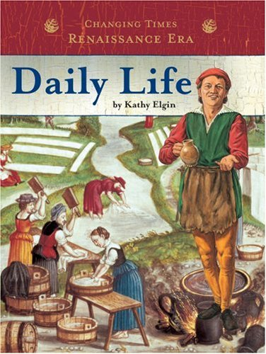 Daily Life (Changing Times: The Renaissance Era) (075650886X) by Kathy Elgin