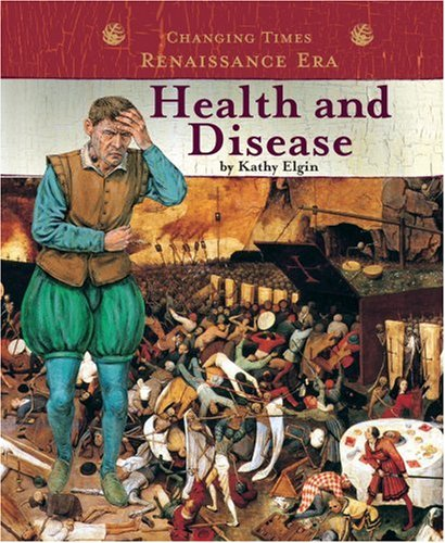 Health and Disease (Changing Times: The Renaissance Era) (0756508878) by Kathy Elgin