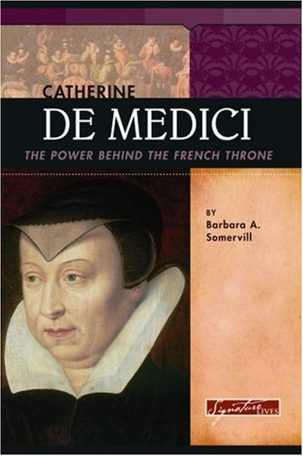 Catherine De Medici: The Power Behind the French Throne: Barbara A. Somervill
