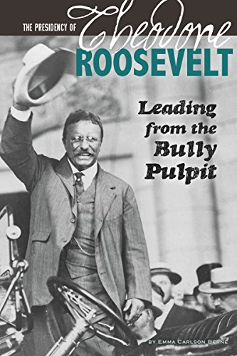 The Presidency of Theodore Roosevelt: Leading from the Bully Pulpit (The Greatest U.S. Presidents):...