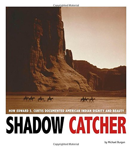 Shadow Catcher: How Edward S. Curtis Documented American Indian Dignity and Beauty (Captured ...