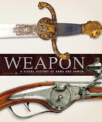 WEAPONS: A VISUAL HISTORY OF ARMS AND ARMOR