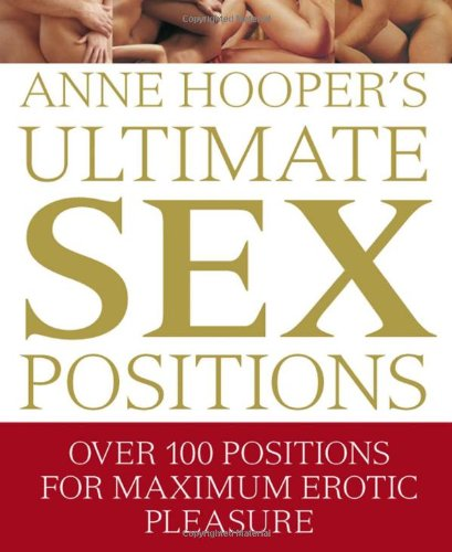 Ultimate Sex Positions: Over 100 Positions for Maximum Erotic Pleasure (9780756655693) by Anne Hooper