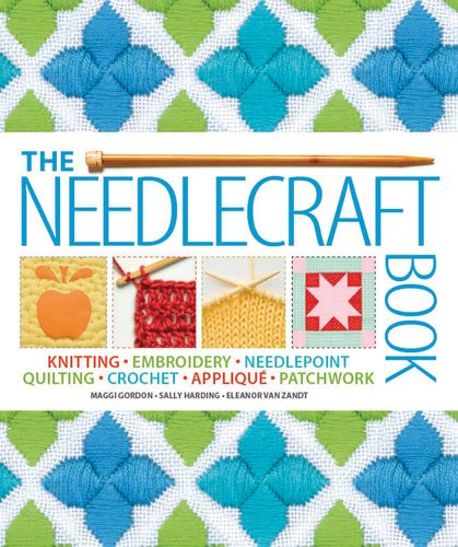 9780756661700: The Needlecraft Book: Knitting, Embroidery, Needlepoint, Quilting, Crochet, Applique, Patchwork