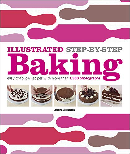 9780756686796: Illustrated Step-By-Step Baking: Easy-To-Follow Recipes with More Than 1,500 Photographs (DK Illustrated Cook Books)