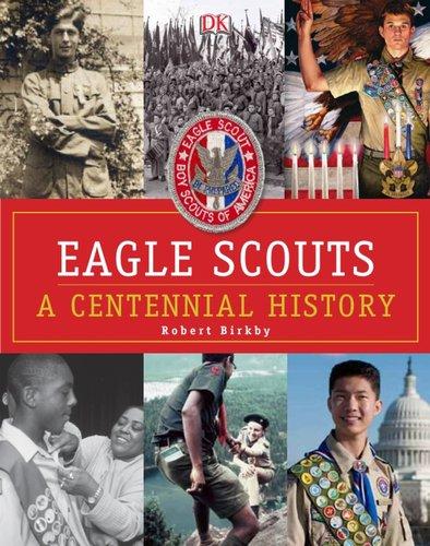 Eagle Scouts: A Centennial History: Birkby, Robert