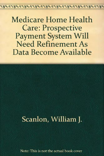 Medicare Home Health Care: Prospective Payment System Will Need Refinement As Data Become Available...