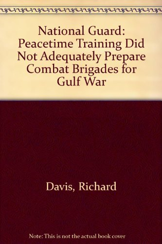 National Guard: Peacetime Training Did Not Adequately Prepare Combat Brigades for Gulf War: Richard...